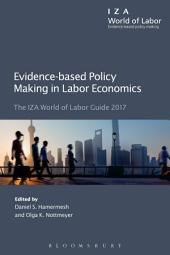 Evidence-based Policy Making in Labor Economics: The IZA World of Labor Guide 2017