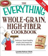 The Everything Whole Grain, High Fiber Cookbook: Delicious, heart-healthy snacks and meals the whole family will love