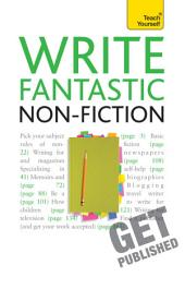 Write Fantastic Non-fiction - and Get It Published: Master the art of journalism, memoir, blogging and writing non-fiction