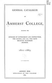 General Catalogue of Amherst College, Including the Officers of Government and Instruction, the Alumni, and All who Have Received Honorary Degrees. 1821-1885