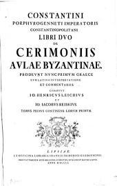 Libri II de cerimoniis aulae Byzantinae. Curarunt Jo. Henricus Leichius et Jo. Jacobus Reiskius: Volume 1