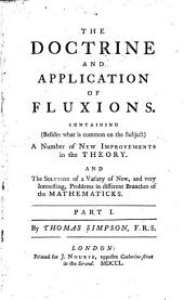The Doctrine and Application of Fluxions: Containing (besides what is Common on the Subject) a Number of New Improvements in the Theory. And the Solution of a Variety of New, and Very Interesting, Problems in Different Branches of the Mathematicks. Part I-[I].
