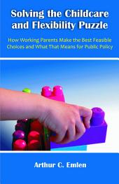 Solving the Childcare and Flexibility Puzzle: How Working Parents Make the Best Feasible Choices and What That Means for Public Policy