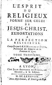 L'Esprit du chrétien, formé sur celui de Jesus-Christ. Exhortations a la perfection chrétienne. Composées par le R. P. Nicolas de Dijon,... Tome premier [-tome troisieme]