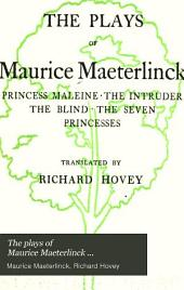 The Plays of Maurice Maeterlinck ...: Princess Maleine. The intruder. The blind. The seven princesses