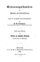 Erbauungsstunden für Christen aller Confessionen: in Liedern der vorzüglichsten deutschen Gottesgelehrten : nebst einem Anhange von Gebeten zur häuslichen Erbauung auf alle Sonn- und Wochentage