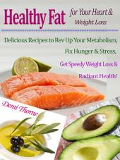 Healthy Fat for Your Heart & Weight Loss: Delicious Recipes to Rev Up Your Metabolism, Fix Hunger & Stress, Get Speedy Weight Loss & Radiant Health!