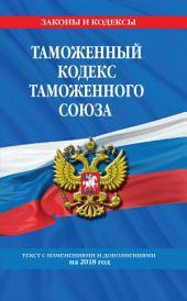 Таможенный кодекс Таможенного союза. Текст с изменениями и дополнениями на 2018 год