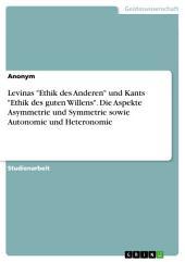 """Levinas """"Ethik des Anderen"""" und Kants """"Ethik des guten Willens"""". Die Aspekte Asymmetrie und Symmetrie sowie Autonomie und Heteronomie"""