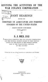 Reviving the Activities of the War Finance Corporation: Joint Hearings Before the Committees on Agriculture and Forestry, Congress of the United States, Sixty-Sixth Congress, Third Session, on S.J.Res. 212; a Resolution Directing the War Finance Corporation and the Federal Reserve Board to Take Certain Action for the Relief of the Present Depression in the Agricultural Sections of the Country ...