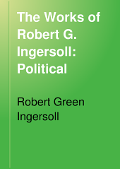 The Works of Robert G. Ingersoll: Political