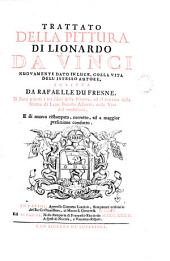 Trattato della pittura di Lionardo da Vinci, nouamente dato in luce, con la vita dell'istesso autore, scritta da R. du Fresne. Si sono giunti i tre libri della pittura, & il trattato della statua di L.B. Alberti, con la vita del medesimo. Ristampato
