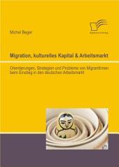 Migration, kulturelles Kapital & Arbeitsmarkt: Orientierungen, Strategien und Probleme von MigrantInnen beim Einstieg in den deutschen Arbeitsmarkt
