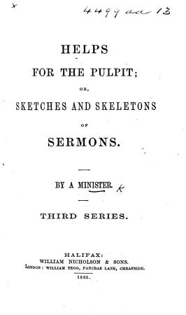 Helps for the Pulpit  or  Sketches and skeletons of sermons  By a Minister  i e  William Nicholson   Third series PDF