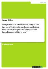Textproduktion und Übersetzung in der internen Unternehmenskommunikation. Eine Studie: Wie gehen Übersetzer mit Korrekturvorschlägen um?