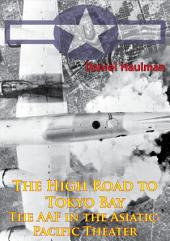 The High Road To Tokyo Bay — The AAF In The Asiatic-Pacific Theater [Illustrated Edition]