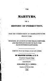 The Martyrs, Or A History of Persecution: From the Commencement of Christianity to the Present Time Including an Account of the Trials, Tortures, and Triumphant Deaths of Many who Have Suffered Martyrdom