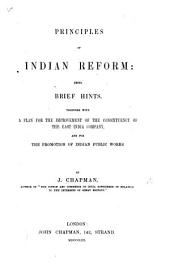 Principles of Indian Reform: being brief hints. Together with a plan for the improvement of the constituency of the East India Company, and for the promotion of Indian public works