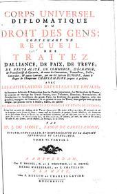 Corps universel diplomatique du droit des gens: contenant vn recueil des traitez d'alliance, de paix, de treve, de neutralité, de commerce, d'échange ... & autres contrats, qui ont été faits en Europe, depuis le regne de l'empereur Charlemagne jusques à présent; avec les capitulations imperiales et royales ... le tout tiré en partie des archives de la ... maison d'Autriche, & en partie de celles de quelques autres princes & etats; comme aussi des protocolles de quelques grands ministres; des manuscrits de la Bibliotheque royale de Berlin; des meilleures collections, qui ont déja paru tant en Allemagne, qu'en France, en Angleterre, en Hollande, & ailleurs; sur tout des actes de Rymer; & enfin les plus estimés, soit en histoire, en politique, ou en droit, Volume6