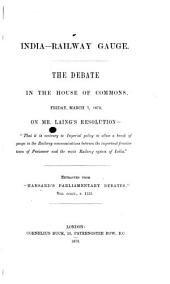 "India-Railway Gauge: The Debate in the House of Commons, Friday, March 7, 1873, on Mr. Laing's Resolution- ""That it is Contrary to Imperial Policy to Allow a Break of Gauge in the Railway Communications Between the Important Frontier Town of Peshawur and the Main Railway System of India""."