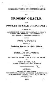 Conversations on conditioning. The Groom's oracle, and pocket stable-directory, ... a series of familiar dialogues between two Grooms, ... with notes, and an appendix, including extracts from the receipt book of J. H., etc