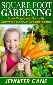 Square Foot Gardening: Save Money and Space By Growing Your Own Organic Produce