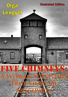 Five Chimneys  A Woman Survivor   s True Story Of Auschwitz  Illustrated Edition