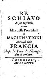 Rè schiavo di sue Cupidità: overo Idea delle procedure e machinationi ambitiose della Francia dopo la Pace di Nimega, sino al presente