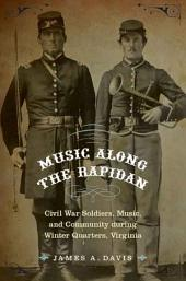 Music Along the Rapidan: Civil War Soldiers, Music, and Community During Winter Quarters, Virginia