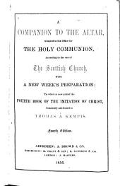 A Companion to the Altar, Adapted to the Office for the Holy Communion: According to the Use of the Scottish Church, with a New Week's Preparation : to which is Now Added the Fourth Book of the Imitation of Christ, Commonly Attributed to Thomas À Kempis