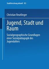 Jugend, Stadt und Raum: Sozialgeographische Grundlagen einer Sozialpädagogik des Jugendalters