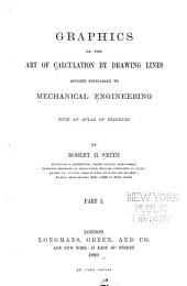 Graphics: Or, The Art of Calculation by Drawing Lines, Applied Especially to Mechanical Engineering, with an Atlas of Diagrams, Part 1