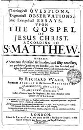 Theologicall QVESTIONS, Dogmaticall OBSERVATIONS, And Evangelicall ESSAYS, VPON THE GOSPEL OF JESUS CHRIST, ACCORDING TO St. MATTHEW: WHEREIN, About Two Thousand Six Hundred and Fifty Necessary, and Profitable Questions are Discussed; and Five Hundred and Eighty Speciall Points of Doctrine Noted; and Five Hundred and Fifty Errours Confuted, Or Objections Answered: Together with Divers Arguments, Whereby Divers Truths, and True Tenents are Confirmed