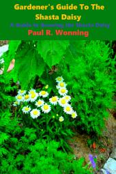 Abe's Guide to the Shasta Daisy: A Guide to Growing the Shasta Daisy
