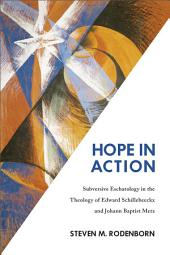 Hope in Action: Subversive Eschatology in the Theology of Edward Schillebeeckx and Johann Baptist Metz