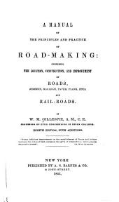 A Manual of the Principles and Practice of Road-making: Comprising the Location, Construction, and Improvement of Roads (common, Macadam, Paved, Plank, Etc.) and Railroads