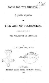 Logic for the Million a Familiar Exposition of the Art of Reasoning with an Appendix on the Philosophy of Language by J. W. Gilbart, F.R.S