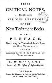 Brief Critical Notes, Especially on the Various Readings of the New Testament Books: With a Preface, Concerning the Texts Cited Therein from the Old Testament: as Also Concerning the Use of the Septuagint Translation