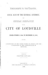 Amendments to the Charter, Local Acts of the General Assembly and General Ordinances of the City of Louisville: From October 1, 1884, to December 31, 1886, with the Constitution of the United States of America and the Constitution of the Commonwealth of Kentucky