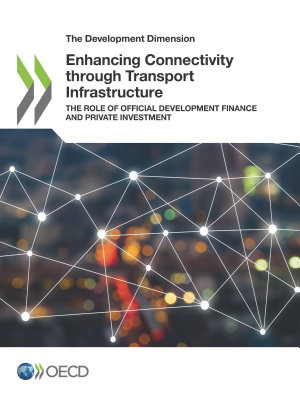 The Development Dimension Enhancing Connectivity through Transport Infrastructure The Role of Official Development Finance and Private Investment