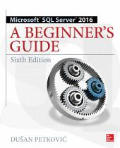 Microsoft SQL Server 2016: A Beginner's Guide, Sixth Edition: Edition 6