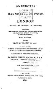 Anecdotes of the Manners and Customs of London During the Eighteenth Century: Including the Charities, Depravities, Dresses, and Amusements, of the Citizens of London, During that Period; with a Review of the State of Society in 1807; to which is Added, a Sketch of the Domestic Architecture and of the Various Improvements in the Metropolis; Illustrated by Forty-five Engravings, Volume 2