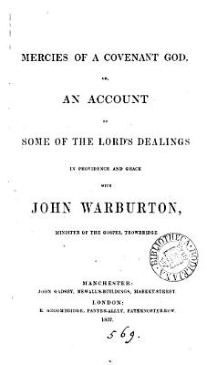 Mercies of a covenant God  or  An account of some of the Lord s dealings in providence and grace with John Warburton  the author  Followed by  Letters from Sarah to Barnabas  or  Epistles from a daughter of Israel to John Warburton