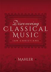 Discovering Classical Music: Mahler: His Life, The Person, His Music