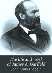 The Life and Work of James A. Garfield: ... Embracing an Account of the Scenes and Incidents of His Boyhood, the Struggles of His Youth ... His Valor as a Soldier, His Career as a Statesman, His Election to the Presidency, and the Tragic Story of His Death