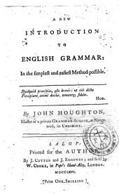 A New Introduction to English Grammar: in the Simplest and Easiest Method Possible. By John Houghton, Master of a Private Grammar-school, at Nampt-wich, in Cheshire