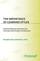 The Importance of Learning Styles: Understanding the Implications for Learning, Course Design, and Education: Understanding the Implications for Learning, Course Design, and Education