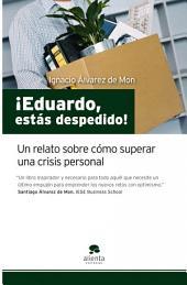 ¡Eduardo, estás despedido!: Un relato sobre cómo superar una crisis personal