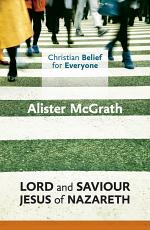 Christian Belief for Everyone: Lord and Saviour: Jesus of Nazareth