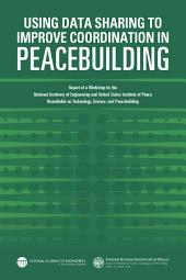 Using Data Sharing to Improve Coordination in Peacebuilding: Report of a Workshop by the National Academy of Engineering and United States Institute of Peace: Roundtable on Technology, Science, and Peacebuilding